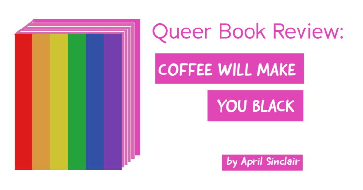 A book with a rainbow colored cover states, queer book review, coffee will make you black by April Sinclair.