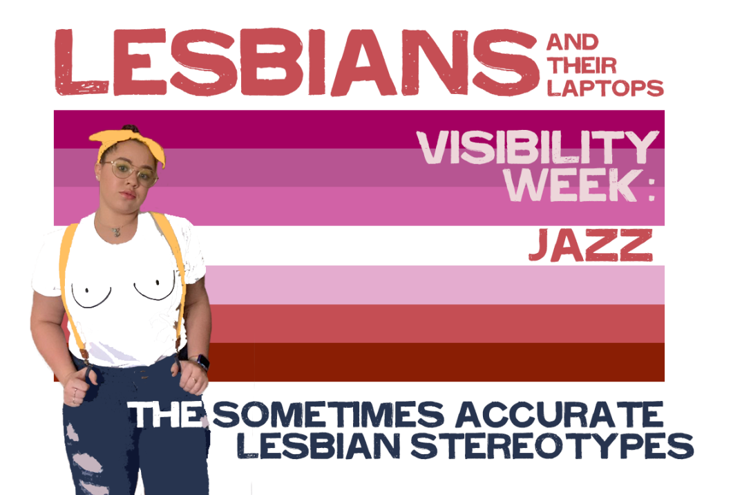 A biracial woman wearing a white tee shirt with doodled on boobs stands in front of a lesbian flag. The image states, lesbians and their laptops, visibility week, Jazz. The sometimes accurate lesbian stereotypes.