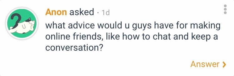 An anonymous curious cat question asks, what advice would u guys have for making online friends, like how to chat and keep a conversation?