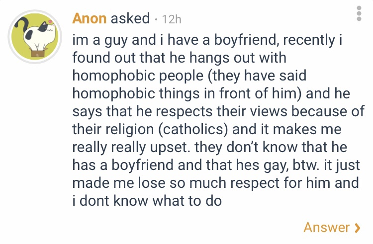 The anonymous question states the following. I'm a guy and I have a boyfriend. Recently I found out that he hangs out with homophobic people. They have said homophobic things in front of him and he says that he respects their views because of their religion, catholics, and it makes me really really upset. They don't know that he has a boyfriend and that he's gay, by the way. It just made me lose so much respect for him and I don't know what to do.