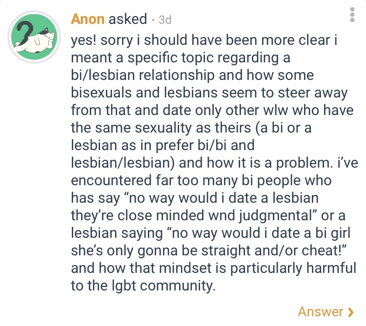 "The anonymous request states the following. Sorry i should have been more clear, I meant a specific topic regarding a bisexual lesbian relationship and how some bisexuals and lesbians seem to steer away from that and date only other women who love women who have the same sexuality as theirs, such as a bi prefers bi people and a lesbian prefers lesbians, and how that is a problem. I've encountered far too many bi people who has said, ""no way would i date a lesbian they're to closed minded and judge mental"" or a lesbian saying, ""no way would i date a bi girl she's only gonna be straight and or cheat"" and how that mindset is particularly harmful to the LGBT community."