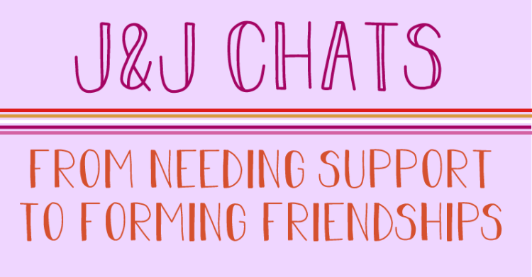 J and J Chats. From needing support to forming friendships.