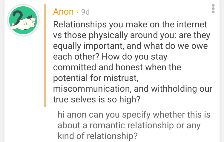The anonymous request states the following. Relationships you make on the internet versus those physically around you. Are they equally important and what do we owe each other? How do you stay committed and honest when the potential for mistrust, miscommunication, and withholding our true selves is so high? Jess' reply states the following. Hi anon can you specify whether this is about a romantic relationship or any kind of relationship?