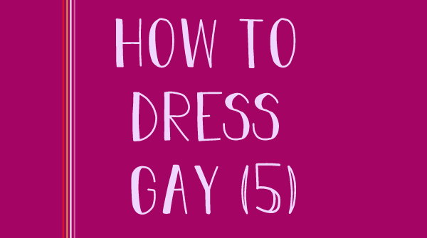 The title states, how to dress gay, 5.