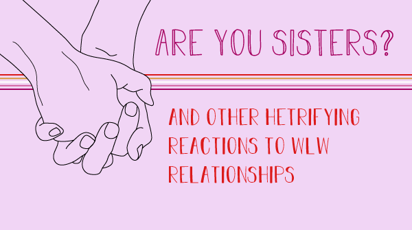 A graphic shows holding hands. The title states, Are you sisters? and other hetrifying reactions to WLW reationships.