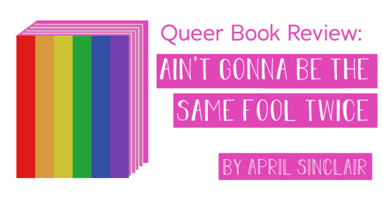 The title states, queer book review, ain't gonna be the same fool twice by april sinclair.
