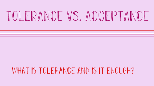 The title states, Tolerance versus Acceptance. What is tolerance and is it enough?