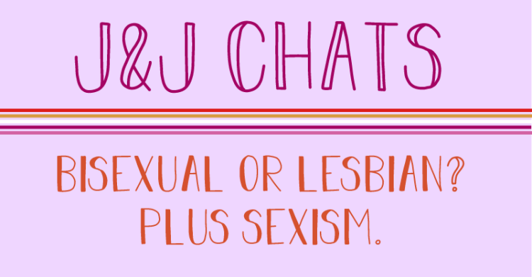 The title reads, J and J chats, bisexual or lesbian? plus sexism.