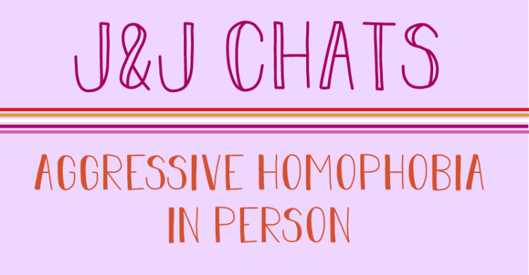 The title states, J and J chats, aggressive homophobia in person.