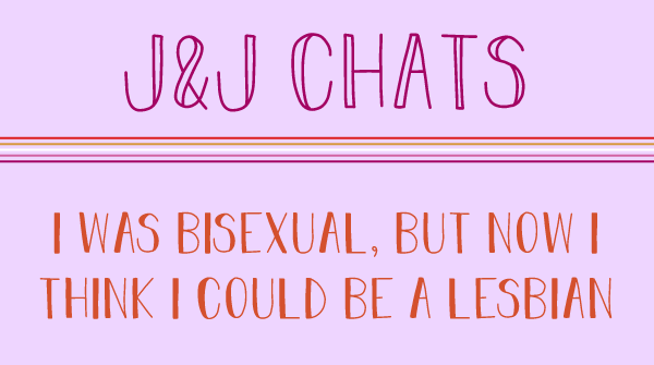 The title says J and J chats. I was bisexual, but now I think I could be a lesbian.