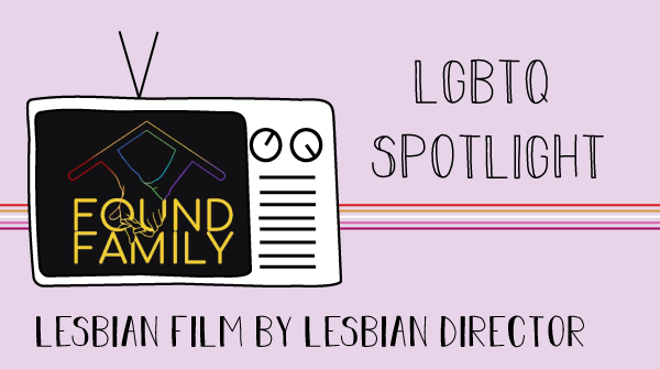 A T V sketch states, Found Family, on the screen. The title of the image states, l g b t q spotlight, lesbian film by lesbian director.