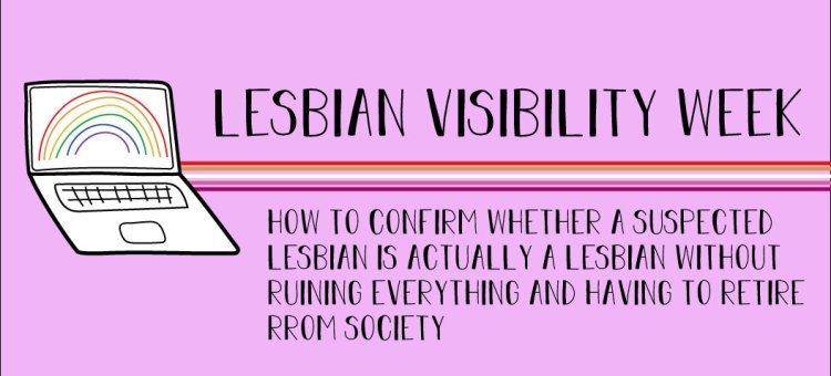 The title states, lesbian visibility week. How to conform wheter a suspected lesbian is actually a lesbian without ruining everything and having to retire from society.