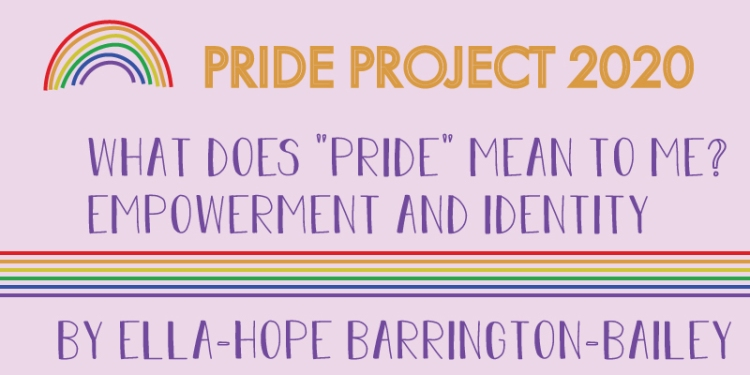 A rainbow icon includes the following title. Pride project 2020. What does pride mean to me? Empowerment and identity. By Ella-Hope Barrington-Bailey