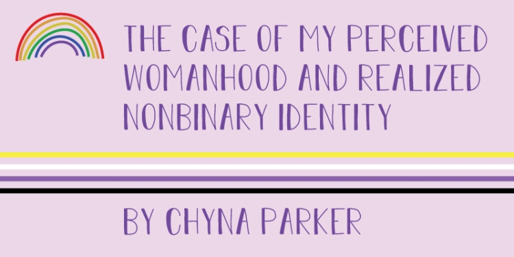 A rainbow sits beside the following title. The case of my perceived womanhood and realized nonbinary identity by Chyna Parker.