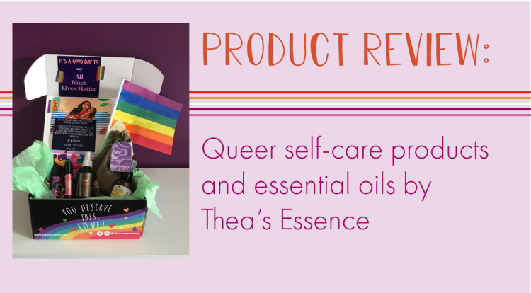 The title states, product review, queer self-care products and essential oils by Thea's Essence. An image of the product reveals vials of essential oils, body spray, lotion, a bath bomb, a pride flag, art of two women, and a small sign that states, All Black Lives Matter.