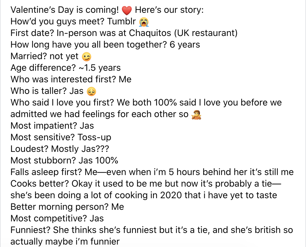 A facebook text post reads as follows. Valentine's Day is coming! Here's our story: How'd you guys meet? Tumblr. First date? In-person was at Chaquitos UK restaurant. How long have you all been together? 6 years. Married? not yet. Age difference? About 1.5 years. Who was interested first? Me. How is taller? Jas. Who said I love you first? We both 100% said I love you before we admitted we had feelings for each other so. Most impatient? Jas. Most sensitive? Toss-up. Loudest? Mostly Jas??? Most stubborn? Jas 100 percent. Falls asleep first? Me, even when I'm 5 hours behind her it's still me. Cooks better? Okay it used to be me but now it's probably a tie. She's been doing a lot more cooking in 2020 that I have yet to taste. Better morning person? Me. Most competitive? Jas Funniest? She thinks she's funniest but it's a tie, and she's british so actually maybe I'm funnier.