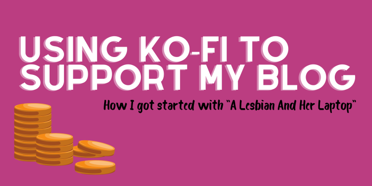 An illustrated stack of gold coins includes the title, Using Ko-Fi to support my blog. How I got started with A Lesbian And Her Laptop.